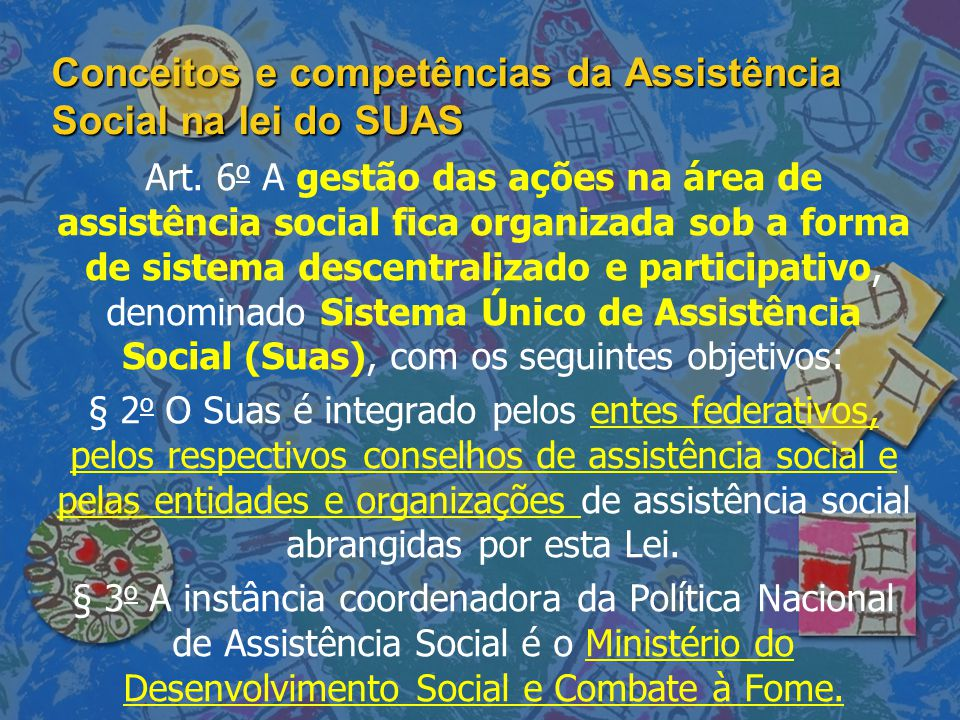 Conceitos e competências da Assistência Social na lei do SUAS Art. 6 o A gestão das ações na área de assistência social fica organizada sob a forma de