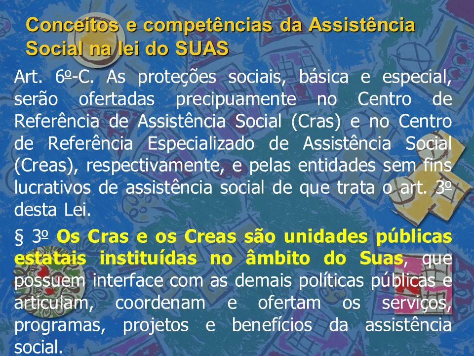 Conceitos e competências da Assistência Social na lei do SUAS Art. 6 o -C. As proteções sociais, básica e especial, serão ofertadas precipuamente no C
