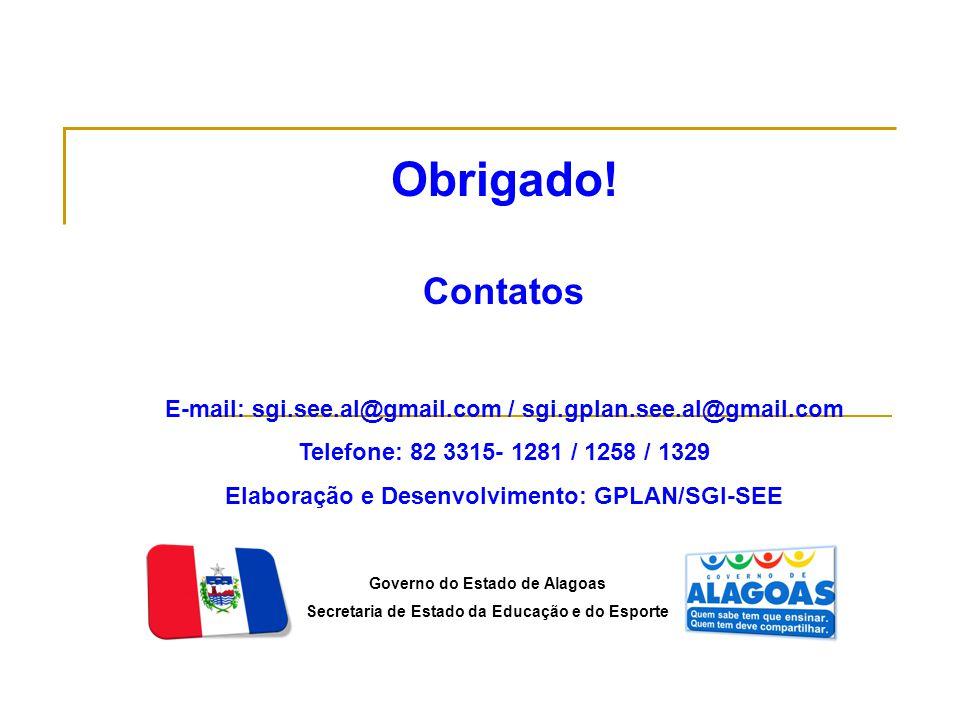 Governo do Estado de Alagoas Secretaria de Estado da Educação e do Esporte Obrigado! Contatos E-mail: sgi.see.al@gmail.com / sgi.gplan.see.al@gmail.co