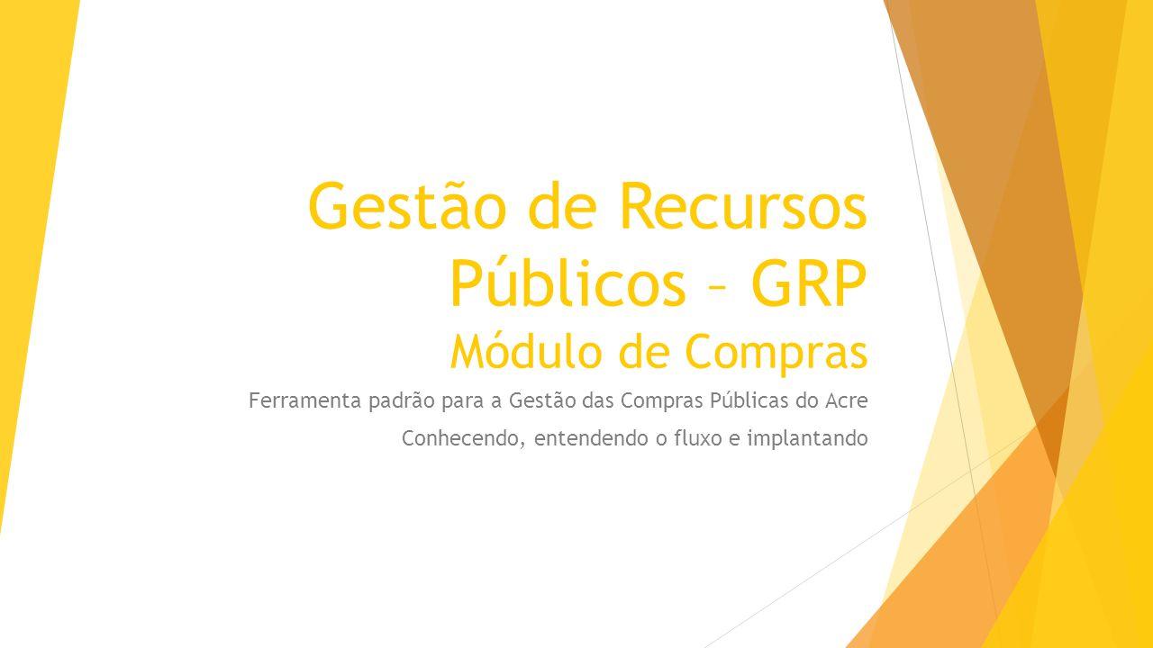 Gestão de Recursos Públicos – GRP Módulo de Compras Ferramenta padrão para a Gestão das Compras Públicas do Acre Conhecendo, entendendo o fluxo e impl