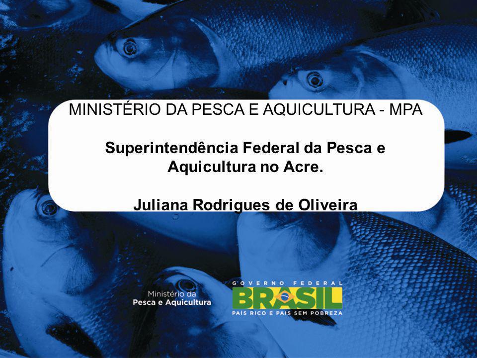 MINISTÉRIO DA PESCA E AQUICULTURA - MPA Superintendência Federal da Pesca e Aquicultura no Acre. Juliana Rodrigues de Oliveira