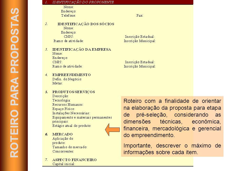 ROTEIRO PARA PROPOSTAS Roteiro com a finalidade de orientar na elaboração da proposta para etapa de pré-seleção, considerando as dimensões técnicas, econômica, financeira, mercadológica e gerencial do empreendimento.