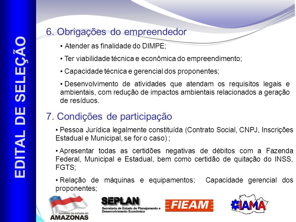 7. Condições de participação EDITAL DE SELEÇÃO Atender as finalidade do DIMPE; Ter viabilidade técnica e econômica do empreendimento; Capacidade técni