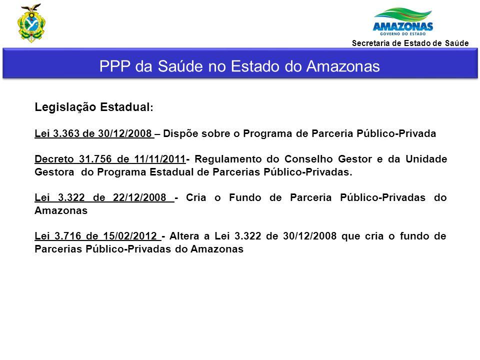 PPP da Saúde no Estado do Amazonas Secretaria de Estado de Saúde Legislação Estadual : Lei 3.363 de 30/12/2008 – Dispõe sobre o Programa de Parceria P