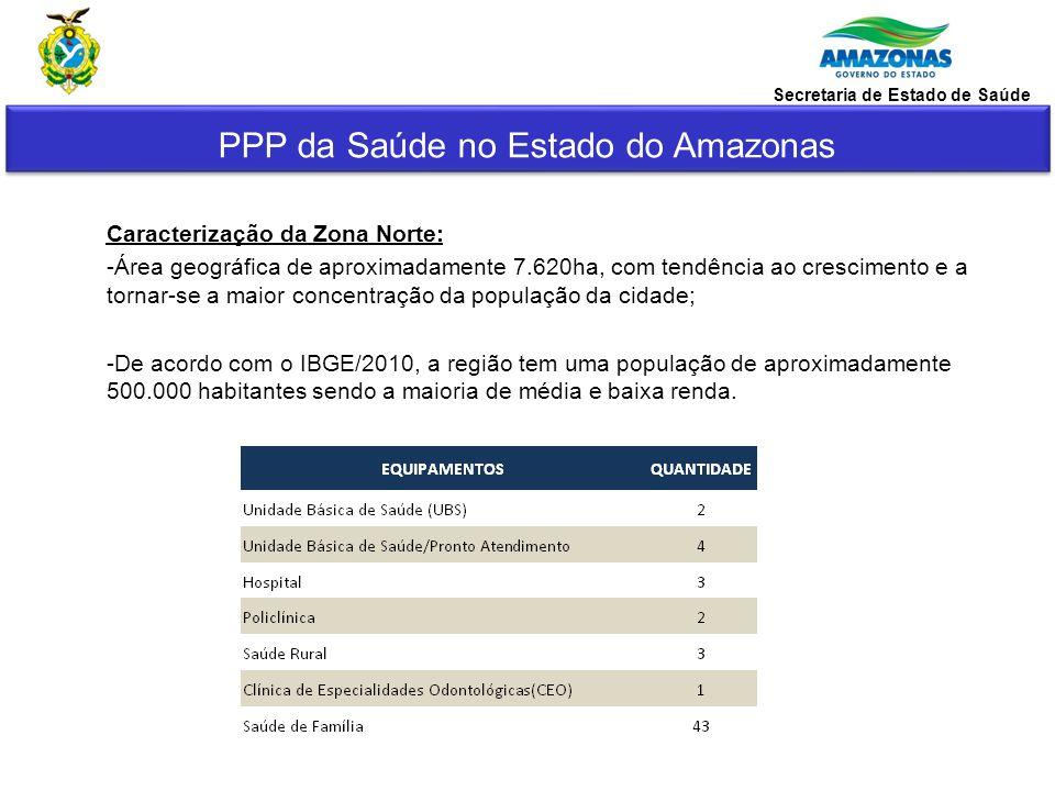 PPP da Saúde no Estado do Amazonas Secretaria de Estado de Saúde Zona Norte de Manaus é um espaço urbano adequado à implantação do Hospital pelas seguintes características: 1.Local da cidade com o maior déficit de leitos hospitalares e serviços de saúde; 2.