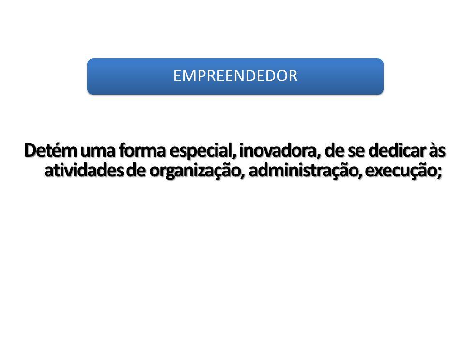 Detém uma forma especial, inovadora, de se dedicar às atividades de organização, administração, execução; EMPREENDEDOR