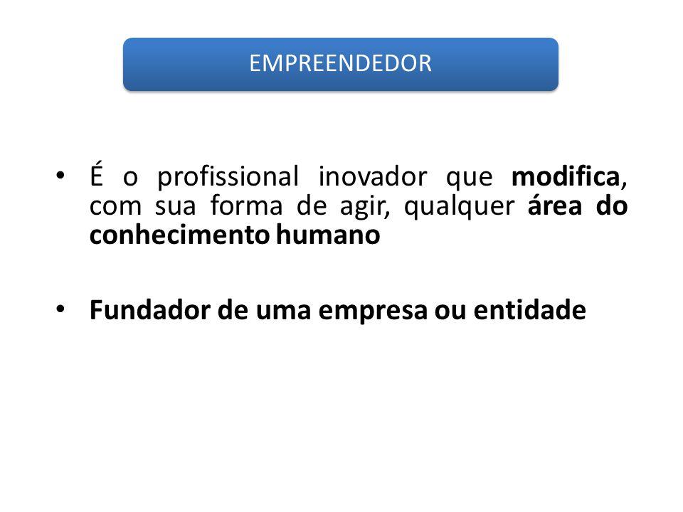 É o profissional inovador que modifica, com sua forma de agir, qualquer área do conhecimento humano EMPREENDEDOR Fundador de uma empresa ou entidade