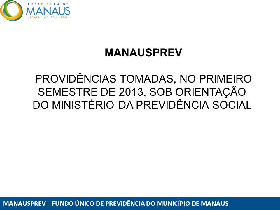 MANAUSPREV – FUNDO ÚNICO DE PREVIDÊNCIA DO MUNICÍPIO DE MANAUS MANAUSPREV PROVIDÊNCIAS TOMADAS, NO PRIMEIRO SEMESTRE DE 2013, SOB ORIENTAÇÃO DO MINIST