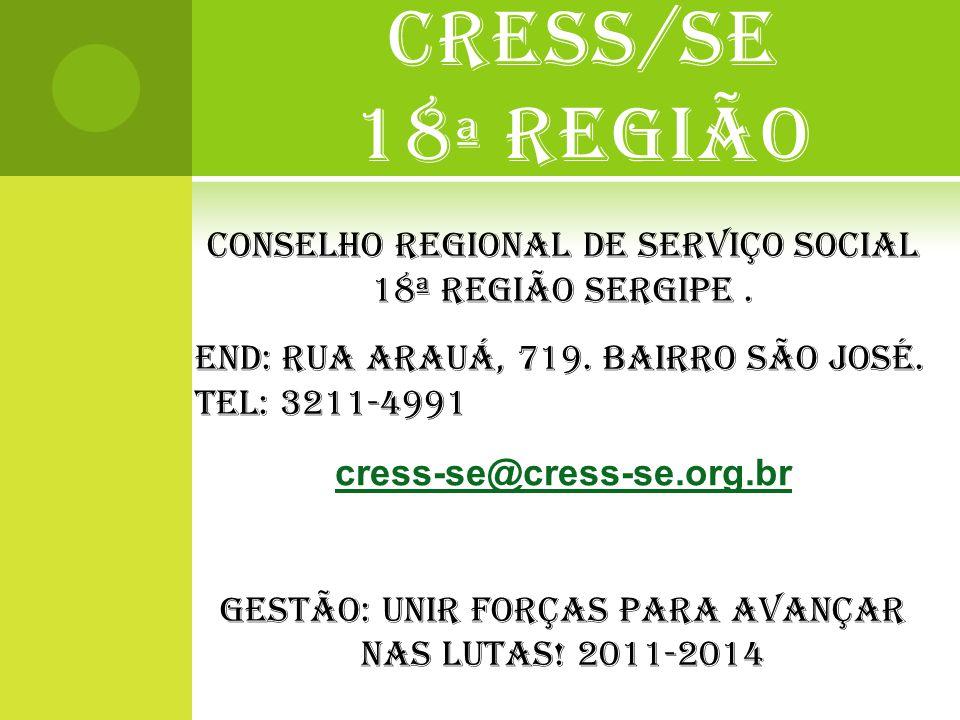 CRESS/SE 18 ª REGIÃO CONSELHO REGIONAL DE SERVIÇO SOCIAL 18ª REGIÃO SERGIPE. End: Rua arauá, 719. BAIRRO SÃO JOSÉ. TEL: 3211-4991 cress-se@cress-se.or