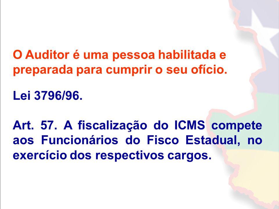 O Auditor é uma pessoa habilitada e preparada para cumprir o seu ofício. Lei 3796/96. Art. 57. A fiscalização do ICMS compete aos Funcionários do Fisc