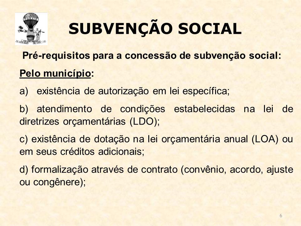 6 SUBVENÇÃO SOCIAL Pré-requisitos para a concessão de subvenção social: Pelo município: a) existência de autorização em lei específica; b) atendimento de condições estabelecidas na lei de diretrizes orçamentárias (LDO); c) existência de dotação na lei orçamentária anual (LOA) ou em seus créditos adicionais; d) formalização através de contrato (convênio, acordo, ajuste ou congênere);