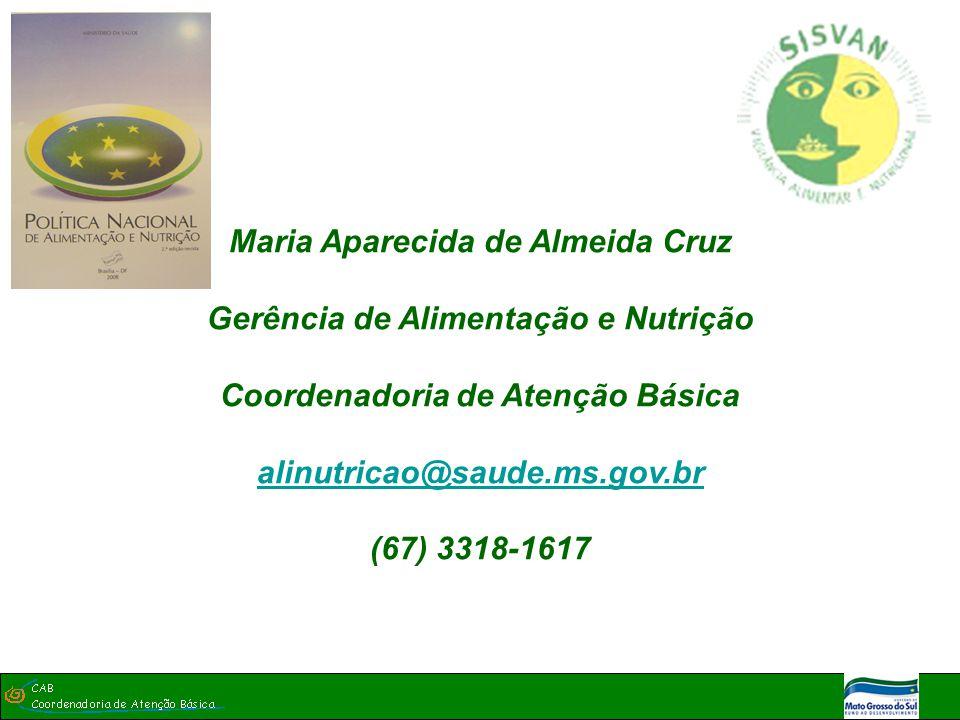 Maria Aparecida de Almeida Cruz Gerência de Alimentação e Nutrição Coordenadoria de Atenção Básica alinutricao@saude.ms.gov.br (67) 3318-1617