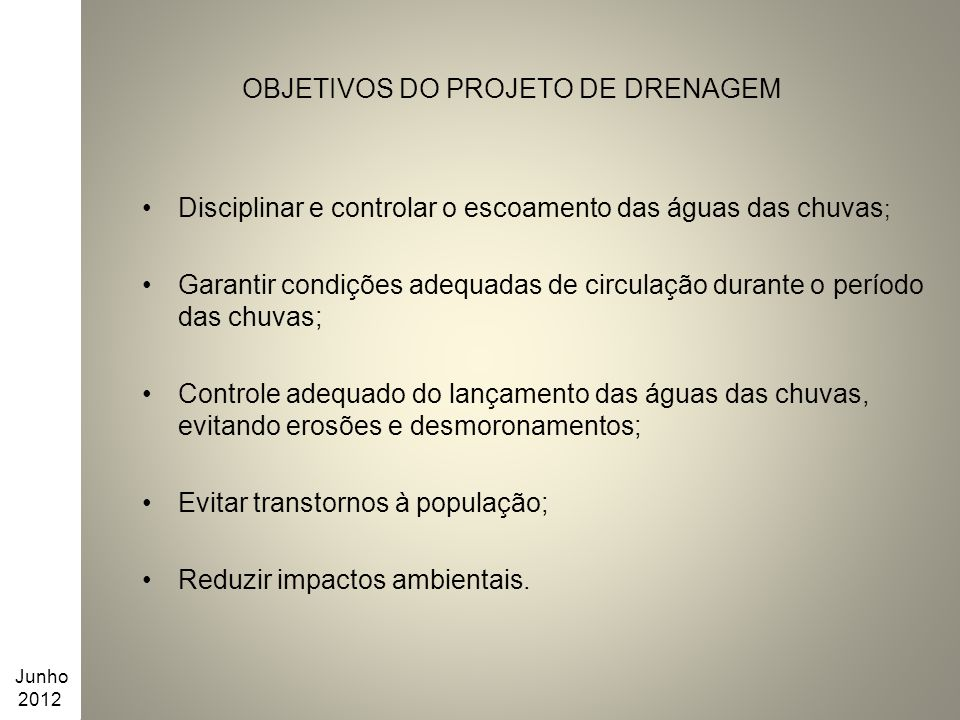 OBJETIVOS DO PROJETO DE DRENAGEM Disciplinar e controlar o escoamento das águas das chuvas ; Garantir condições adequadas de circulação durante o perí