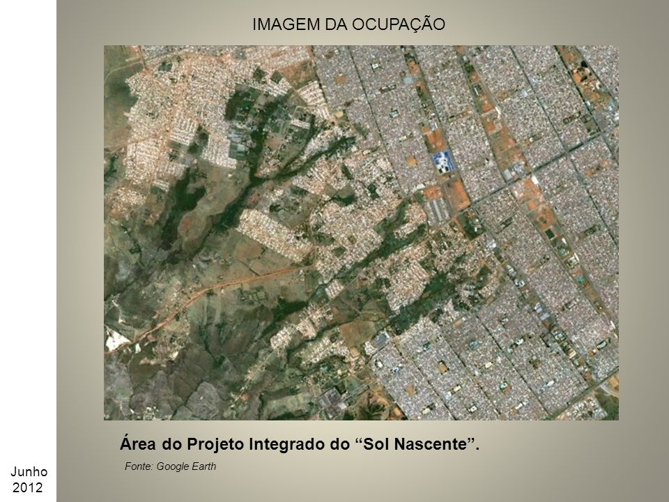 """IMAGEM DA OCUPAÇÃO Área do Projeto Integrado do """"Sol Nascente"""". Fonte: Google Earth Junho 2012"""