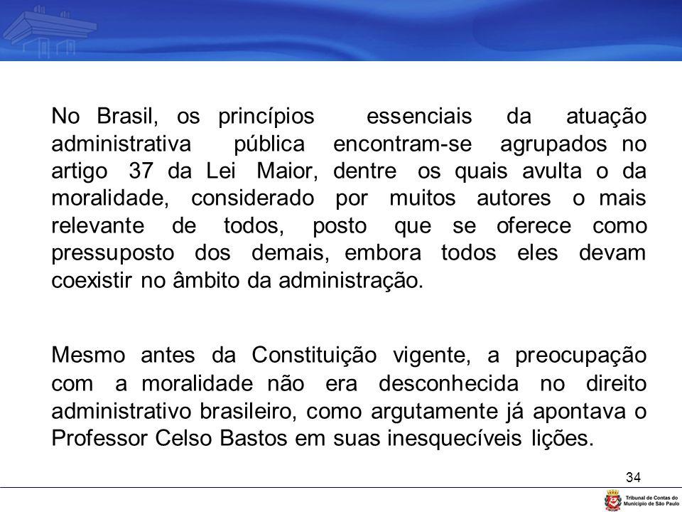 34 No Brasil, os princípios essenciais da atuação administrativa pública encontram-se agrupados no artigo 37 da Lei Maior, dentre os quais avulta o da