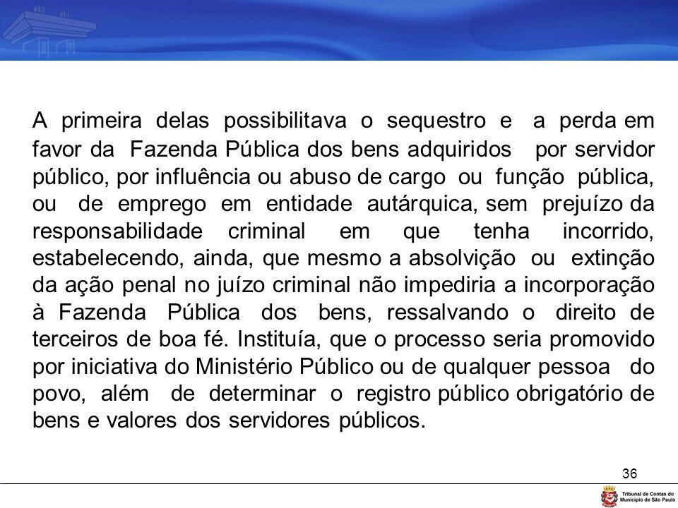 36 A primeira delas possibilitava o sequestro e a perda em favor da Fazenda Pública dos bens adquiridos por servidor público, por influência ou abuso