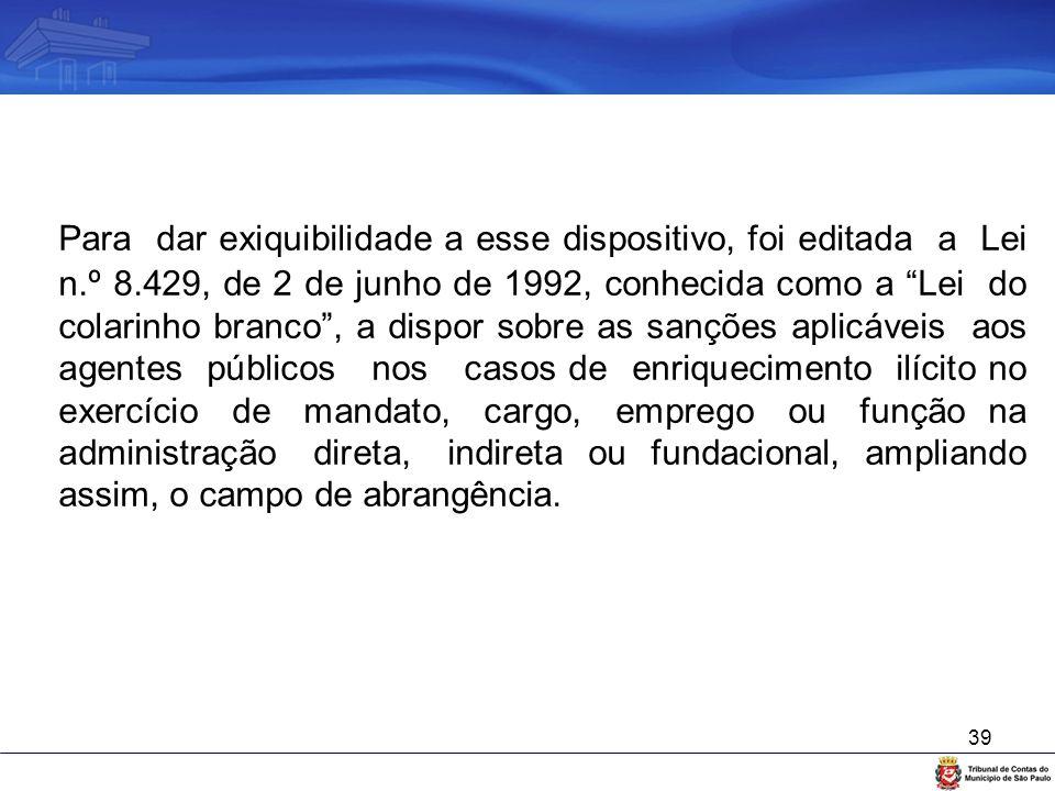 """39 Para dar exiquibilidade a esse dispositivo, foi editada a Lei n.º 8.429, de 2 de junho de 1992, conhecida como a """"Lei do colarinho branco"""", a dispo"""