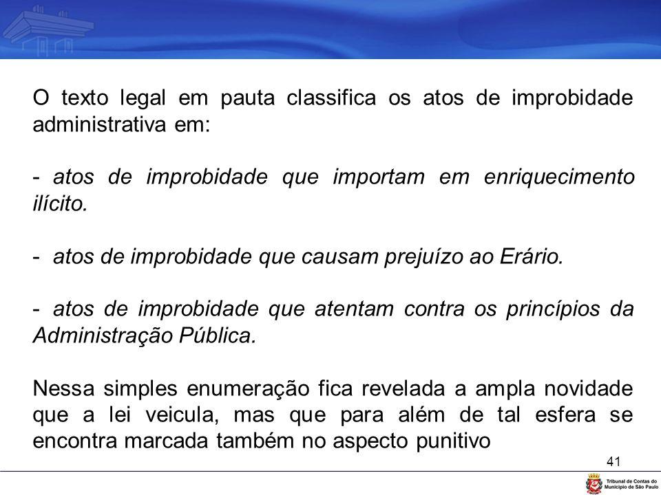 41 O texto legal em pauta classifica os atos de improbidade administrativa em: - atos de improbidade que importam em enriquecimento ilícito. - atos de