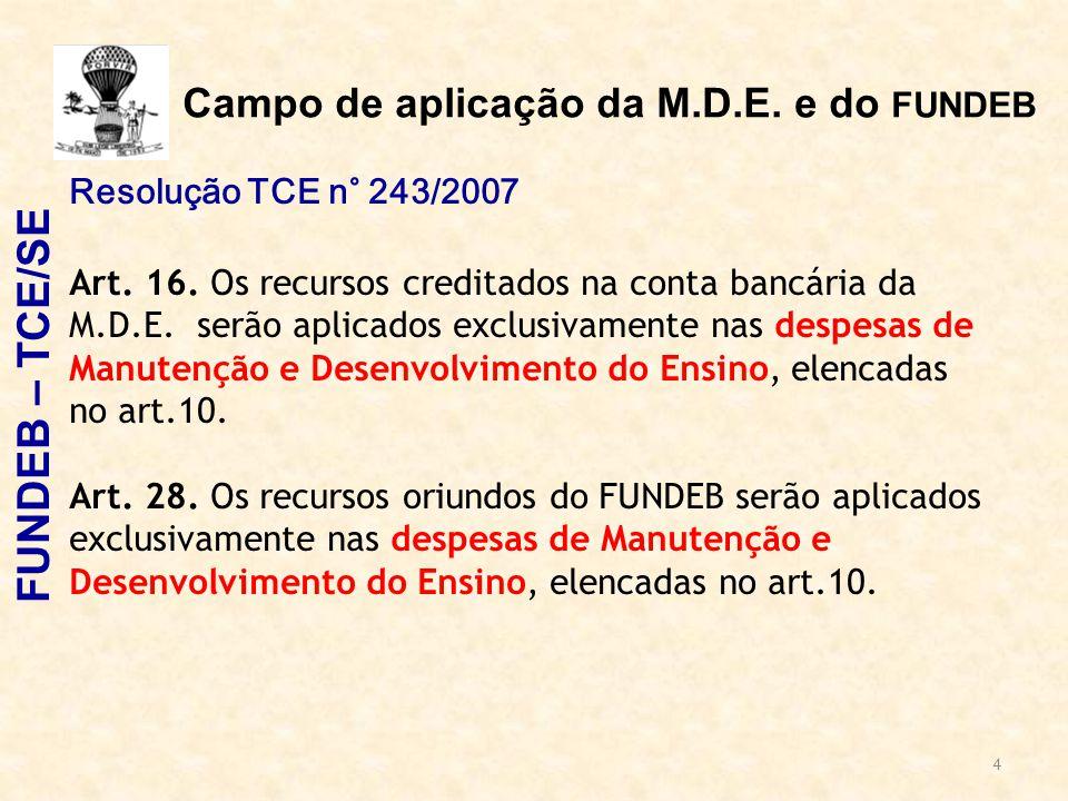 4 Campo de aplicação da M.D.E. e do FUNDEB Resolução TCE n° 243/2007 Art. 16. Os recursos creditados na conta bancária da M.D.E. serão aplicados exclu