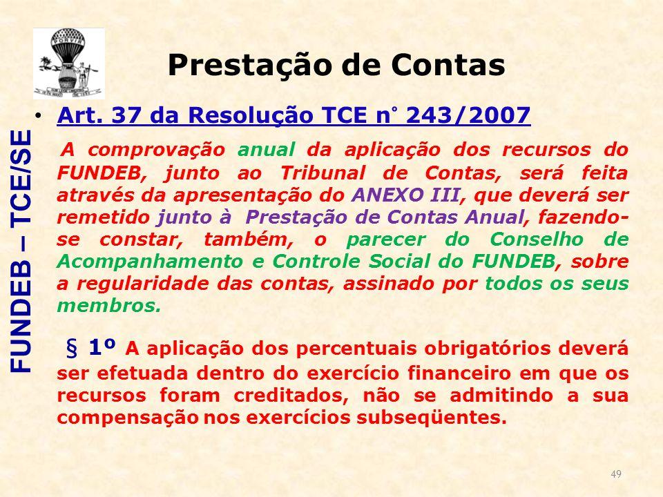 49 Prestação de Contas Art. 37 da Resolução TCE n° 243/2007 A comprovação anual da aplicação dos recursos do FUNDEB, junto ao Tribunal de Contas, será