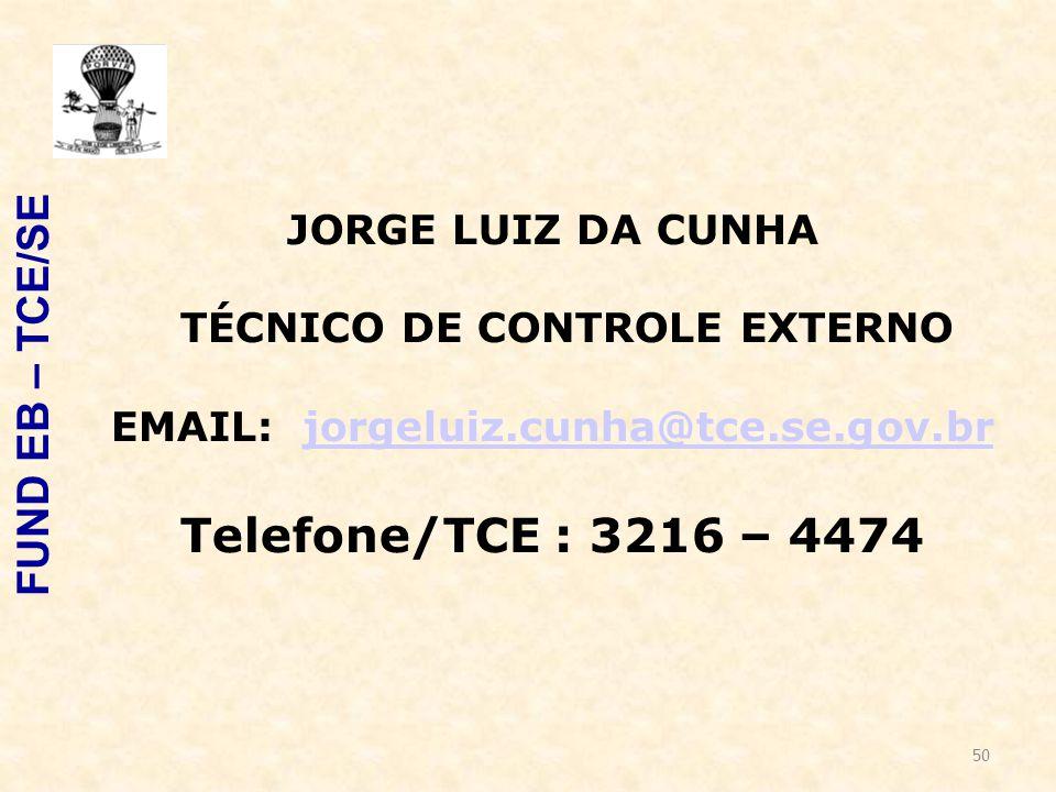 50 FUND EB – TCE/SE JORGE LUIZ DA CUNHA TÉCNICO DE CONTROLE EXTERNO EMAIL: jorgeluiz.cunha@tce.se.gov.brjorgeluiz.cunha@tce.se.gov.br Telefone/TCE : 3216 – 4474