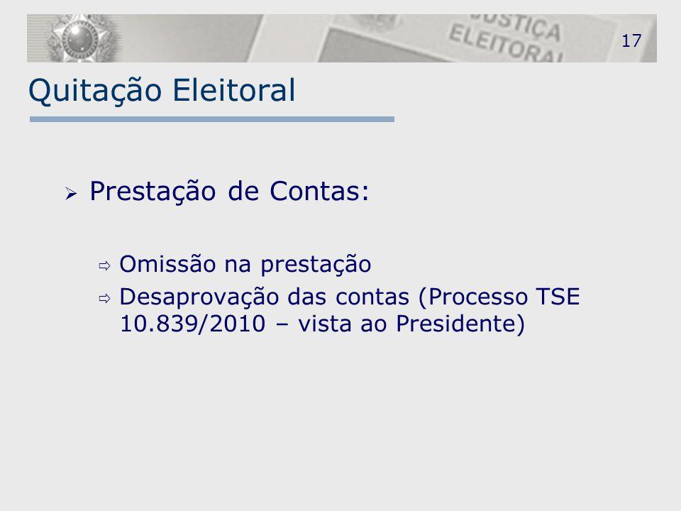 Quitação Eleitoral  Prestação de Contas:  Omissão na prestação  Desaprovação das contas (Processo TSE 10.839/2010 – vista ao Presidente) 17