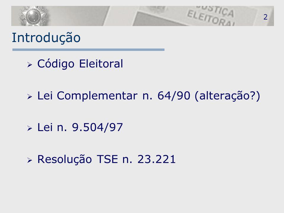 2 Introdução  Código Eleitoral  Lei Complementar n. 64/90 (alteração?)  Lei n. 9.504/97  Resolução TSE n. 23.221