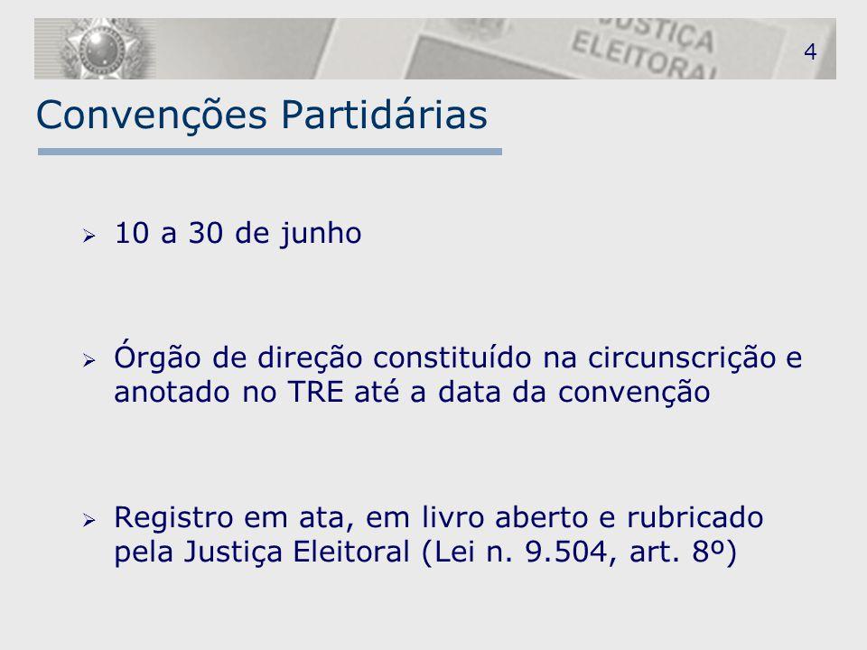 4 Convenções Partidárias  10 a 30 de junho  Órgão de direção constituído na circunscrição e anotado no TRE até a data da convenção  Registro em ata