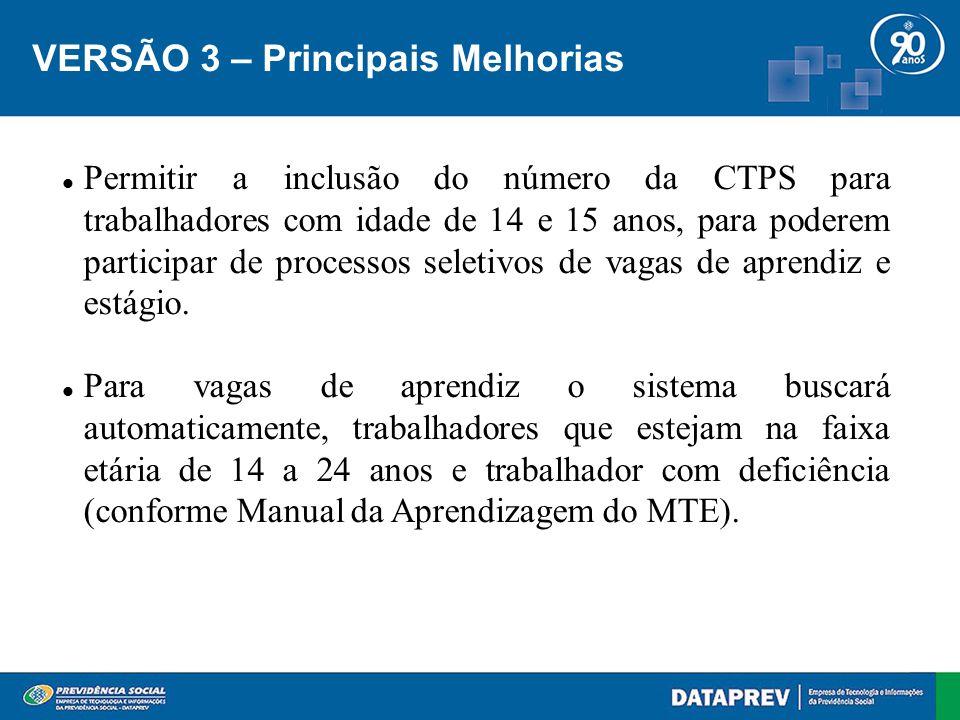 VERSÃO 3 – Principais Melhorias Permitir a inclusão do número da CTPS para trabalhadores com idade de 14 e 15 anos, para poderem participar de processos seletivos de vagas de aprendiz e estágio.