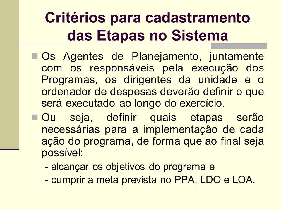 Critérios para cadastramento das Etapas no Sistema Os Agentes de Planejamento, juntamente com os responsáveis pela execução dos Programas, os dirigent