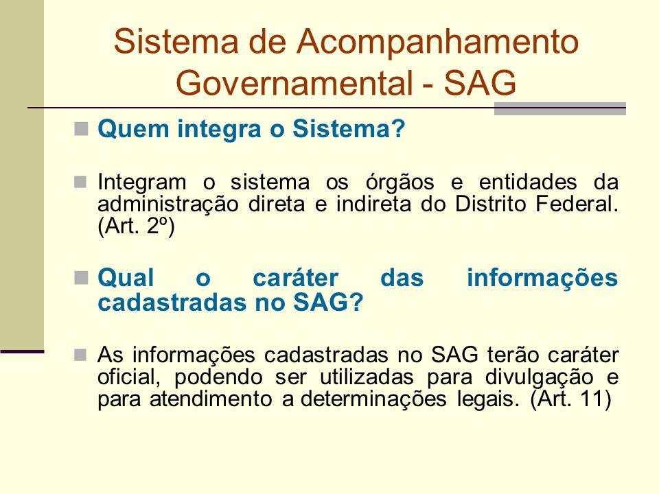 Sistema de Acompanhamento Governamental - SAG Quem integra o Sistema? Integram o sistema os órgãos e entidades da administração direta e indireta do D