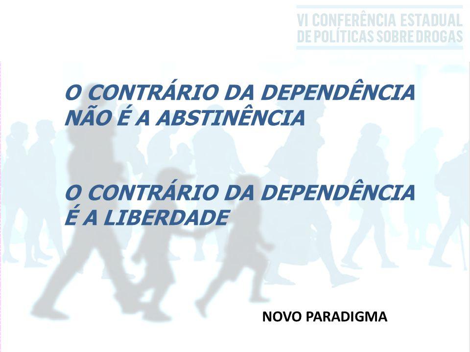 O CONTRÁRIO DA DEPENDÊNCIA NÃO É A ABSTINÊNCIA O CONTRÁRIO DA DEPENDÊNCIA É A LIBERDADE NOVO PARADIGMA
