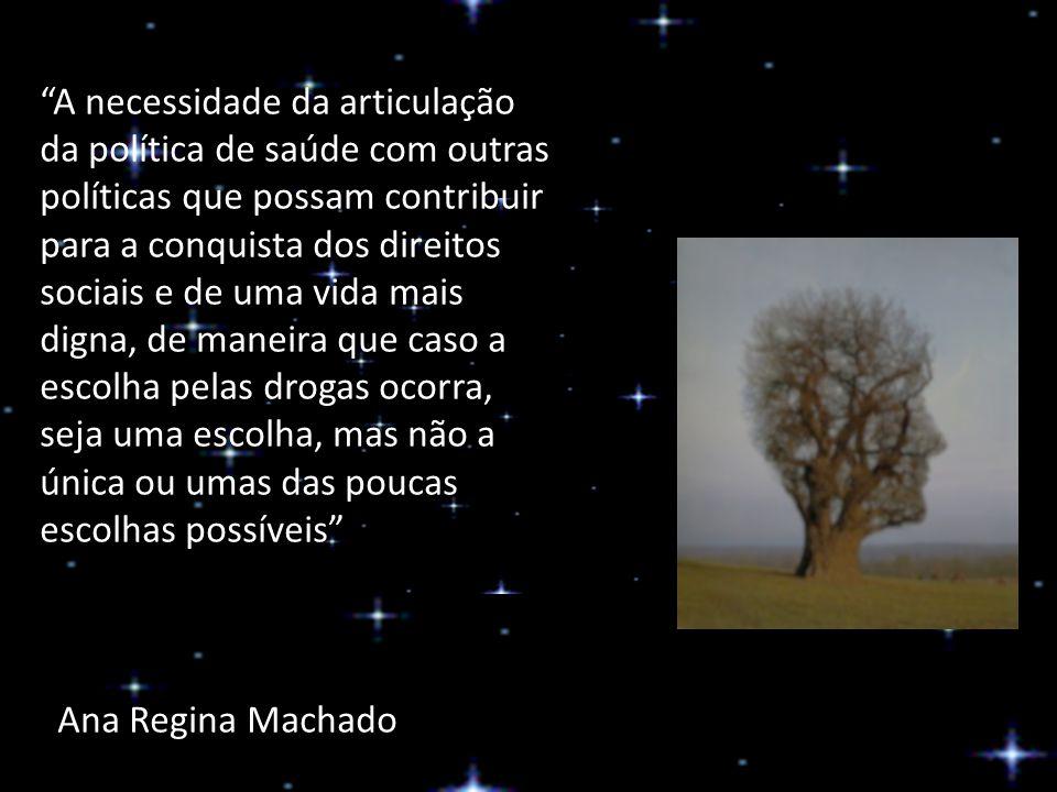 A necessidade da articulação da política de saúde com outras políticas que possam contribuir para a conquista dos direitos sociais e de uma vida mais digna, de maneira que caso a escolha pelas drogas ocorra, seja uma escolha, mas não a única ou umas das poucas escolhas possíveis Ana Regina Machado