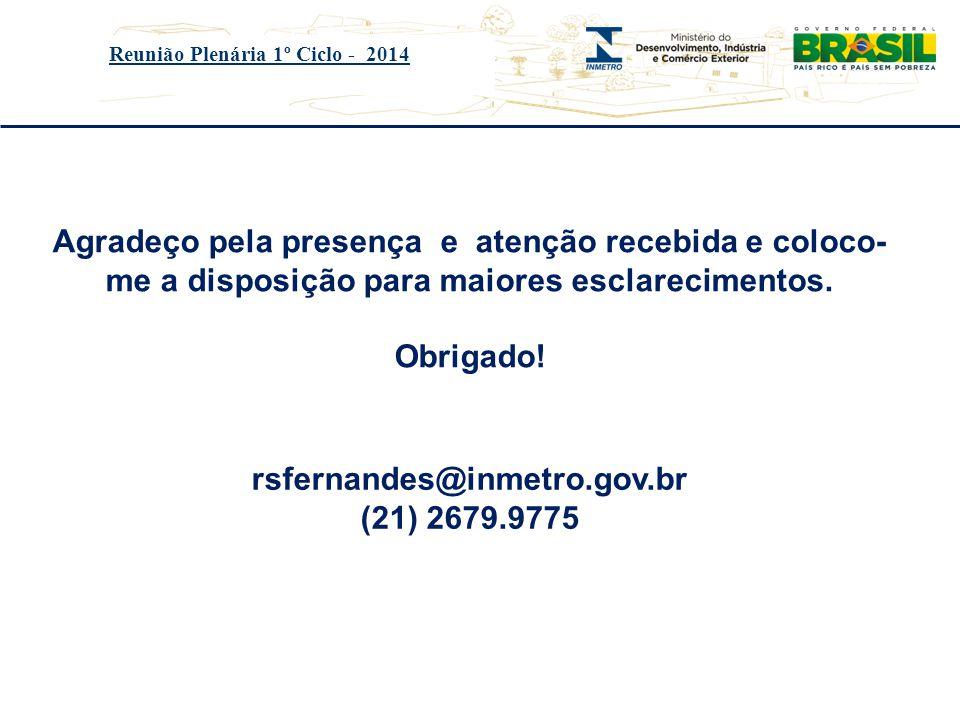 Título do evento Reunião Plenária 1º Ciclo - 2014 rsfernandes@inmetro.gov.br (21) 2679.9775 Agradeço pela presença e atenção recebida e coloco- me a d