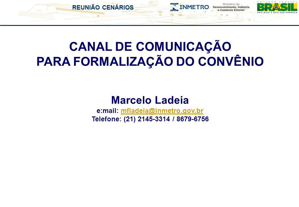 REUNIÃO CENÁRIOS CANAL DE COMUNICAÇÃO PARA FORMALIZAÇÃO DO CONVÊNIO Marcelo Ladeia e:mail: mfladeia@inmetro.gov.brmfladeia@inmetro.gov.br Telefone: (21) 2145-3314 / 8679-6756
