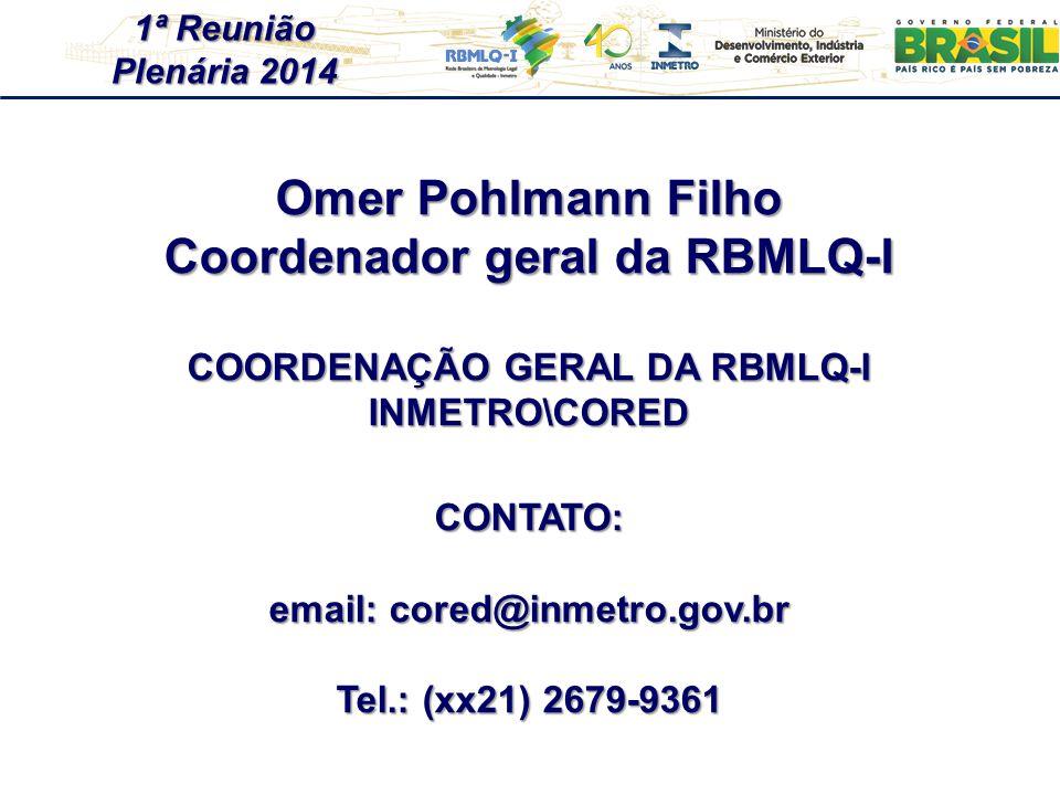 1ª Reunião Plenária 2014 Omer Pohlmann Filho Coordenador geral da RBMLQ-I COORDENAÇÃO GERAL DA RBMLQ-I INMETRO\CORED CONTATO: email: cored@inmetro.gov.br Tel.: (xx21) 2679-9361