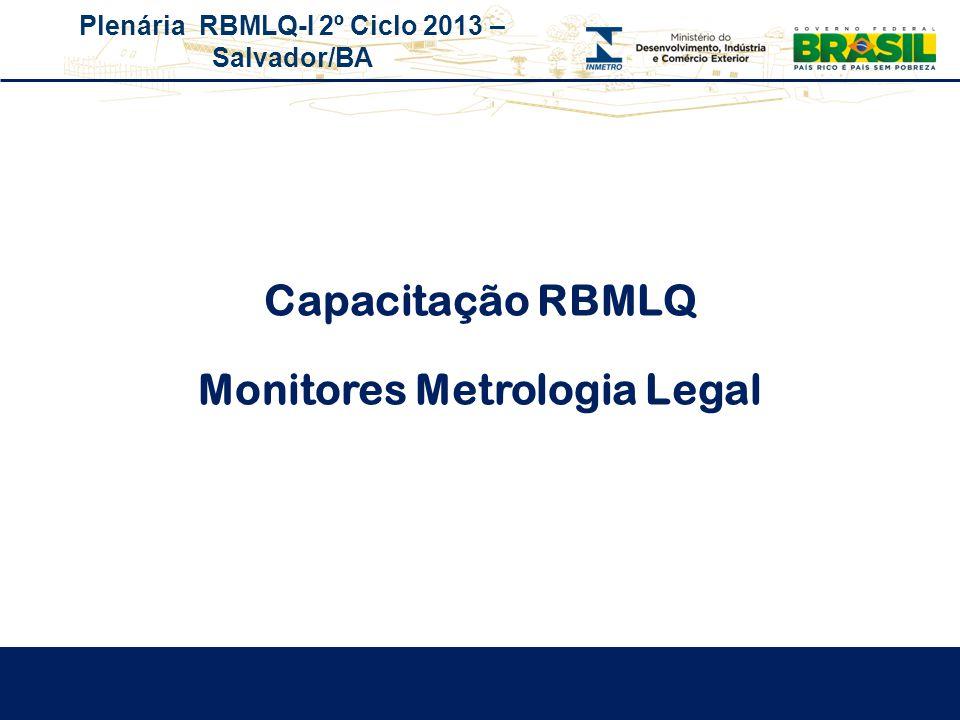 Plenária RBMLQ-I 2º Ciclo 2013 – Salvador/BA Capacitação RBMLQ Monitores Metrologia Legal