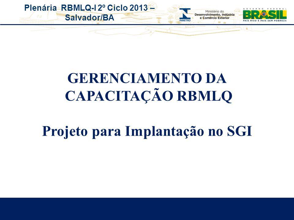 Plenária RBMLQ-I 2º Ciclo 2013 – Salvador/BA GERENCIAMENTO DA CAPACITAÇÃO RBMLQ Projeto para Implantação no SGI