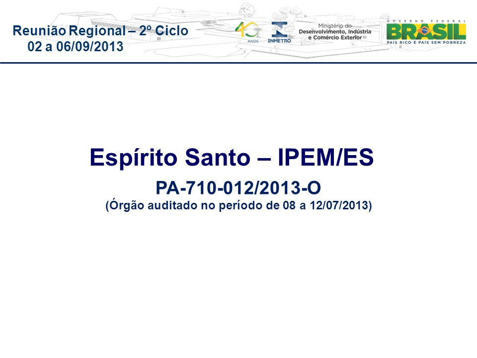 Reunião Regional – 2º Ciclo 02 a 06/09/2013 Espírito Santo – IPEM/ES PA-710-012/2013-O (Órgão auditado no período de 08 a 12/07/2013)