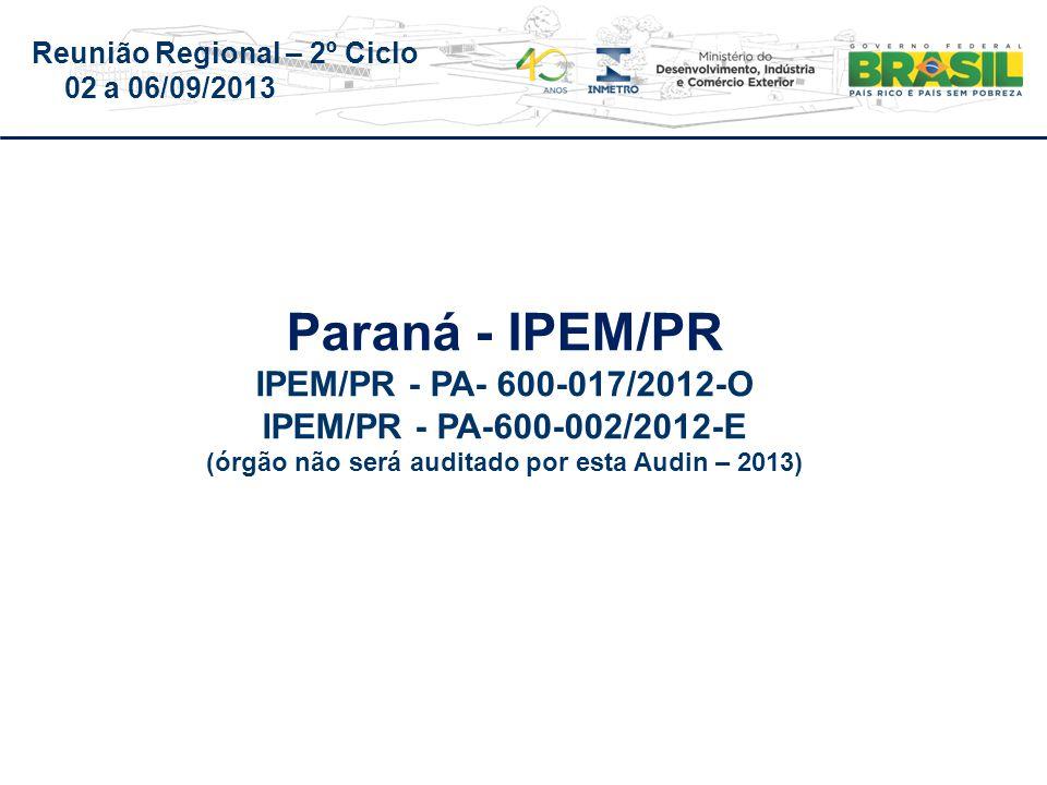 Reunião Regional – 2º Ciclo 02 a 06/09/2013 Paraná - IPEM/PR IPEM/PR - PA- 600-017/2012-O IPEM/PR - PA-600-002/2012-E (órgão não será auditado por esta Audin – 2013)