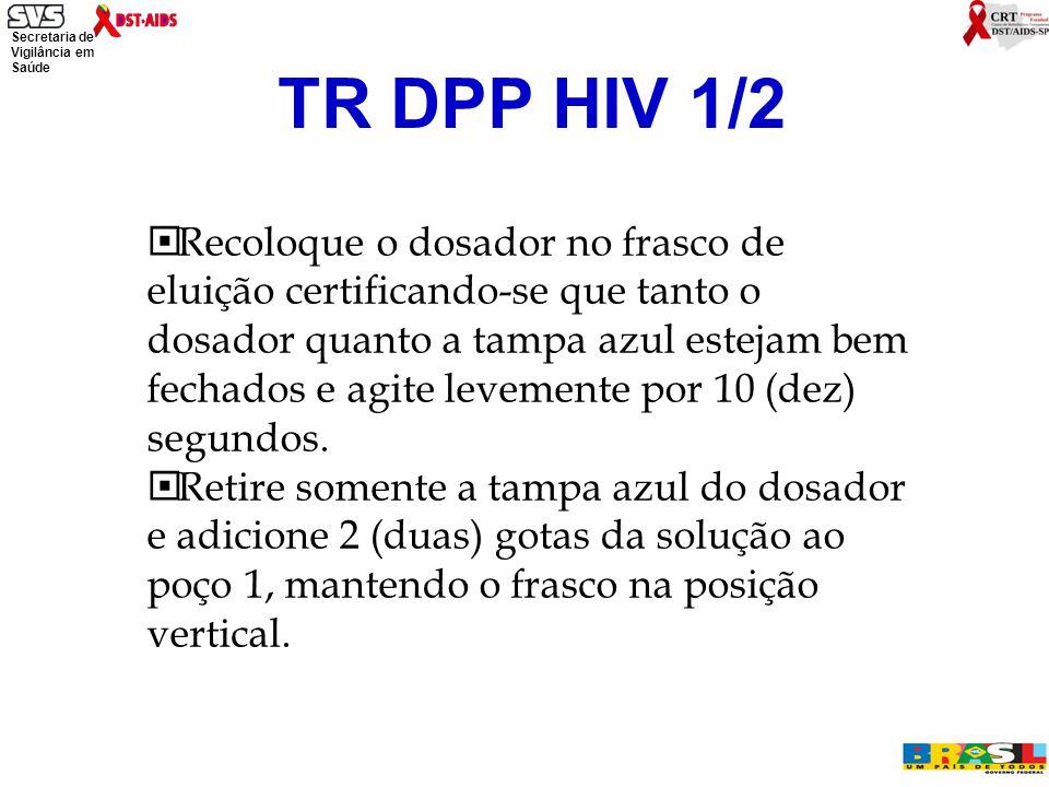 Secretaria de Vigilância em Saúde Ministério da Saúde TR DPP HIV 1/2  Recoloque o dosador no frasco de eluição certificando-se que tanto o dosador quanto a tampa azul estejam bem fechados e agite levemente por 10 (dez) segundos.