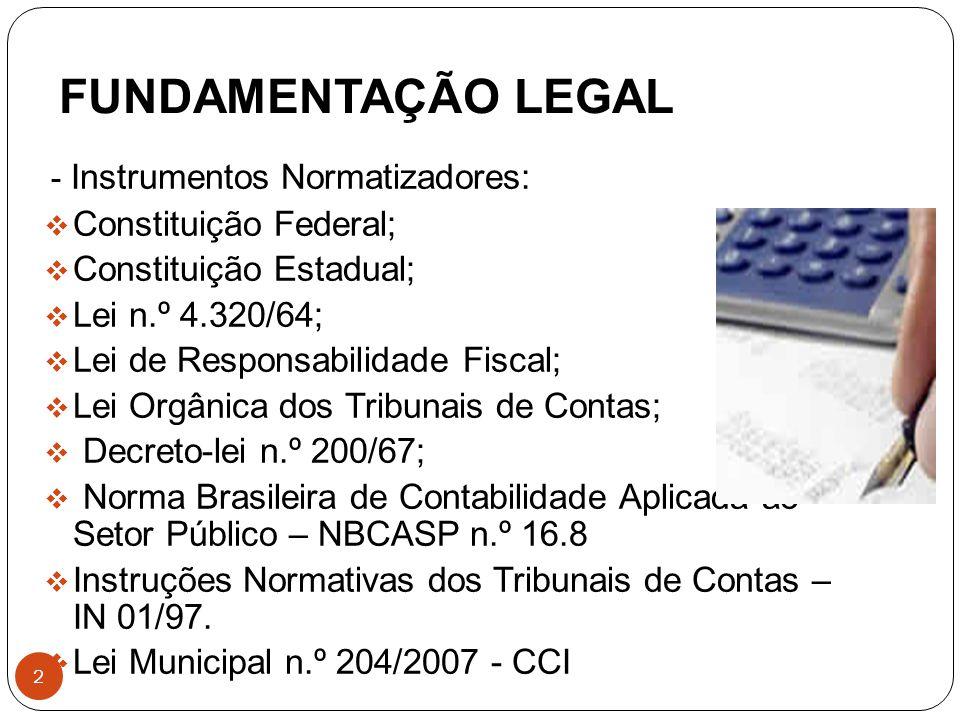 FUNDAMENTAÇÃO LEGAL 2 - Instrumentos Normatizadores:  Constituição Federal;  Constituição Estadual;  Lei n.º 4.320/64;  Lei de Responsabilidade Fiscal;  Lei Orgânica dos Tribunais de Contas;  Decreto-lei n.º 200/67;  Norma Brasileira de Contabilidade Aplicada ao Setor Público – NBCASP n.º 16.8  Instruções Normativas dos Tribunais de Contas – IN 01/97.