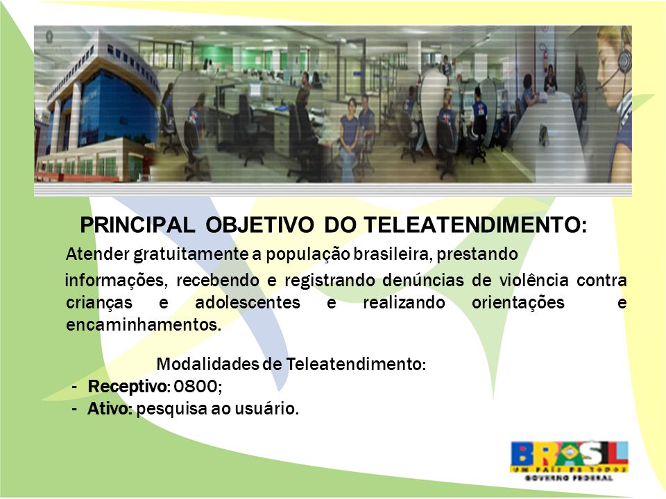 PRINCIPAL OBJETIVO DO TELEATENDIMENTO: Atender gratuitamente a população brasileira, prestando informações, recebendo e registrando denúncias de violência contra crianças e adolescentes e realizando orientações e encaminhamentos.