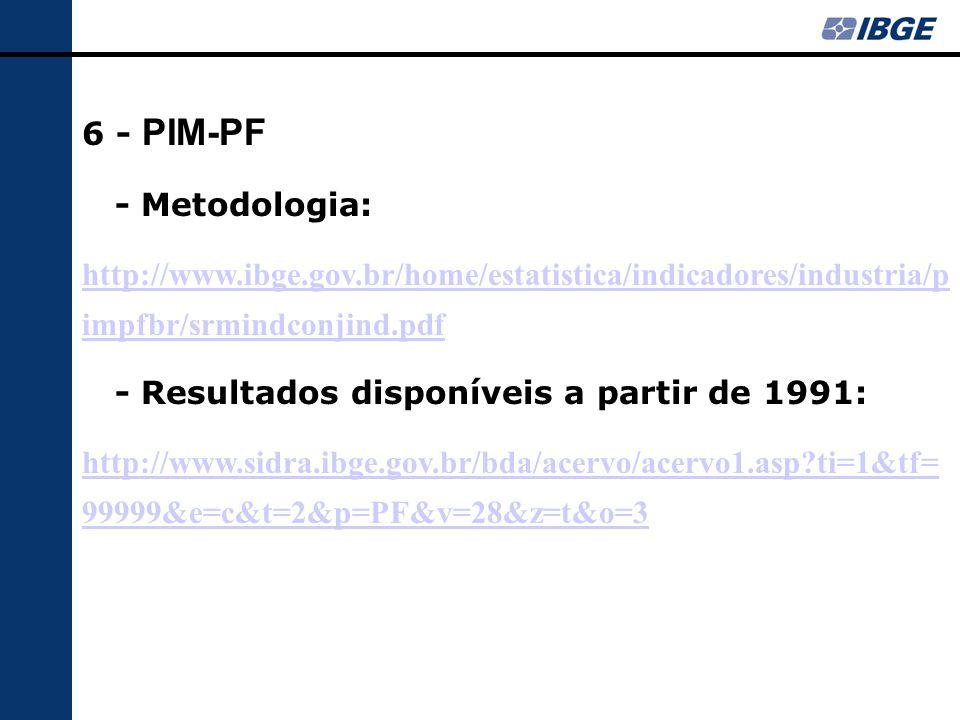 6 - PIM-PF - Metodologia: http://www.ibge.gov.br/home/estatistica/indicadores/industria/p impfbr/srmindconjind.pdf - Resultados disponíveis a partir d