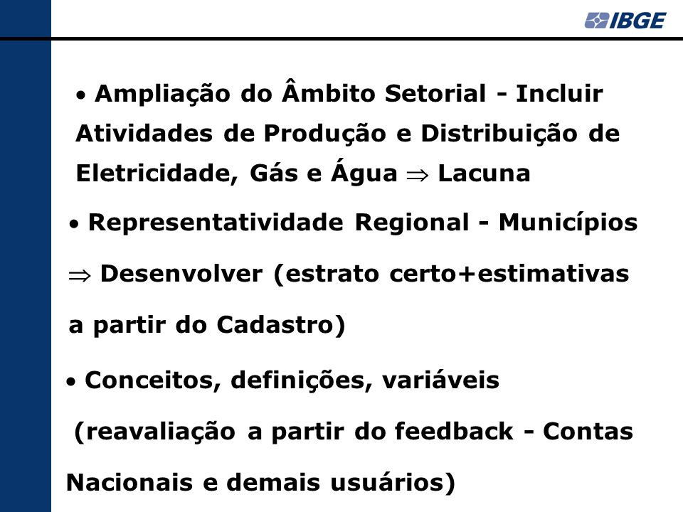  Ampliação do Âmbito Setorial - Incluir Atividades de Produção e Distribuição de Eletricidade, Gás e Água  Lacuna  Representatividade Regional - Municípios  Desenvolver (estrato certo+estimativas a partir do Cadastro)  Conceitos, definições, variáveis (reavaliação a partir do feedback - Contas Nacionais e demais usuários)