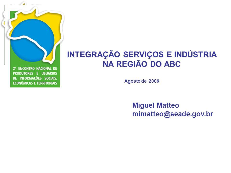 INTEGRAÇÃO SERVIÇOS E INDÚSTRIA NA REGIÃO DO ABC Agosto de 2006 Miguel Matteo mimatteo@seade.gov.br