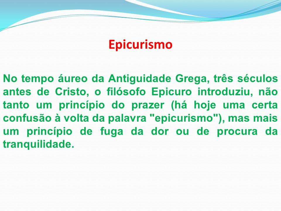 Epicurismo No tempo áureo da Antiguidade Grega, três séculos antes de Cristo, o filósofo Epicuro introduziu, não tanto um princípio do prazer (há hoje