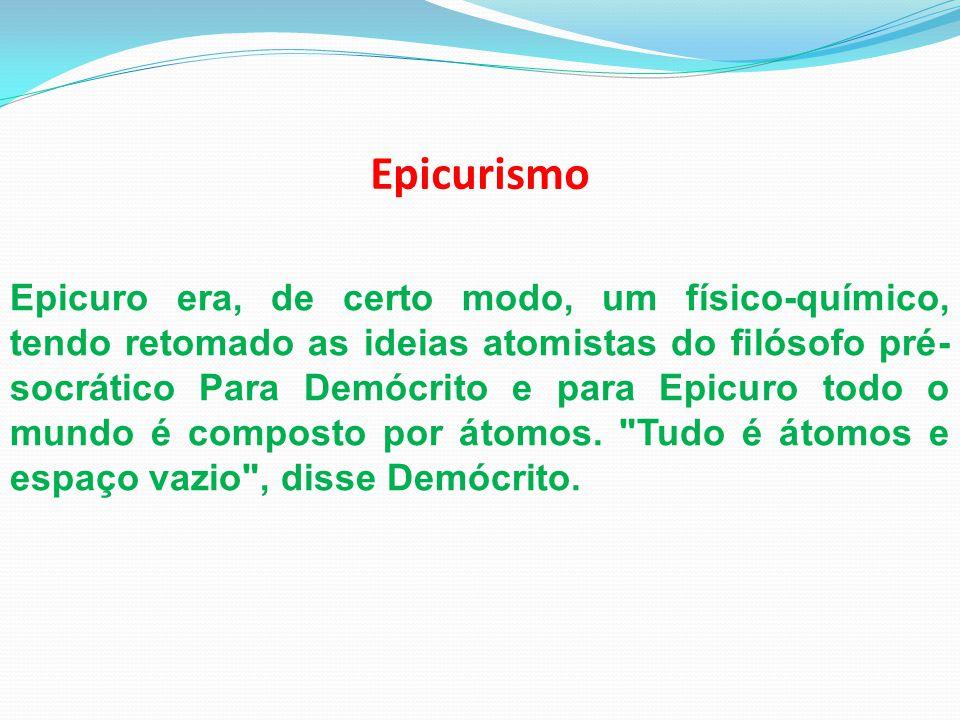 Epicurismo Epicuro era, de certo modo, um físico-químico, tendo retomado as ideias atomistas do filósofo pré- socrático Para Demócrito e para Epicuro
