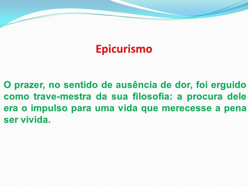 Epicurismo O prazer, no sentido de ausência de dor, foi erguido como trave-mestra da sua filosofia: a procura dele era o impulso para uma vida que mer