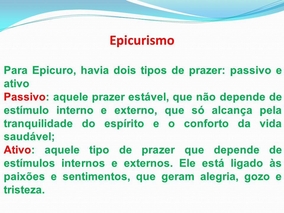Epicurismo Para Epicuro, havia dois tipos de prazer: passivo e ativo Passivo: aquele prazer estável, que não depende de estímulo interno e externo, qu